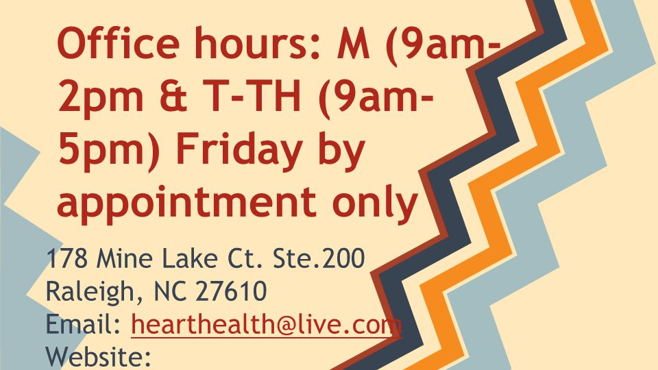 Office hours: M (9am- 2pm & T-TH (9am- 5pm) Friday by appointment only 178 Mine Lake Ct. Ste.200 Raleigh, NC 27610 Email: hearthealth@live.com Website