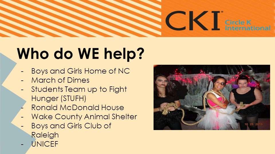 Who do WE help? -Boys and Girls Home of NC -March of Dimes -Students Team up to Fight Hunger (STUFH) -Ronald McDonald House -Wake County Animal Shelte