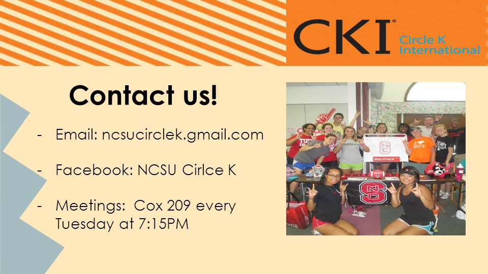 Contact us! -Email: ncsucirclek.gmail.com -Facebook: NCSU Cirlce K -Meetings: Cox 209 every Tuesday at 7:15PM