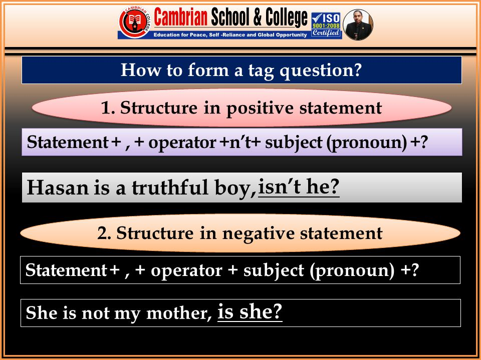 How to form a tag question? 1. Structure in positive statement Statement +, + operator +n't+ subject (pronoun) +? Hasan is a truthful boy, 2. Structur