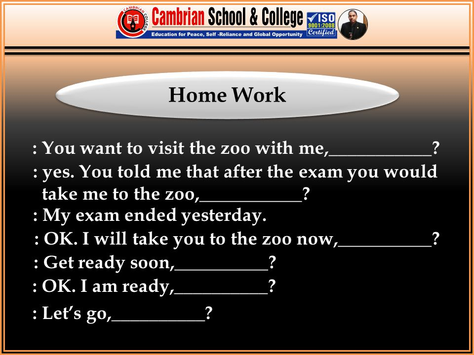 Home Work : You want to visit the zoo with me,___________? : yes. You told me that after the exam you would take me to the zoo,___________? : My exam