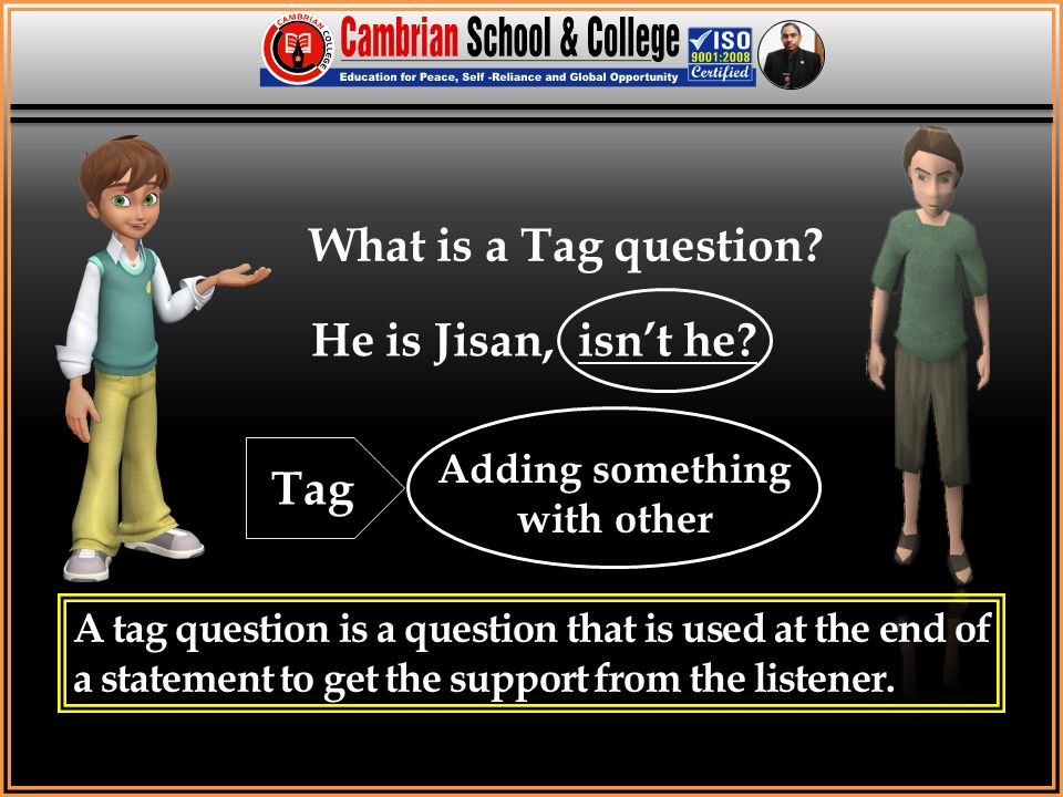 What is a Tag question? He is Jisan, isn't he? A tag question is a question that is used at the end of a statement to get the support from the listene