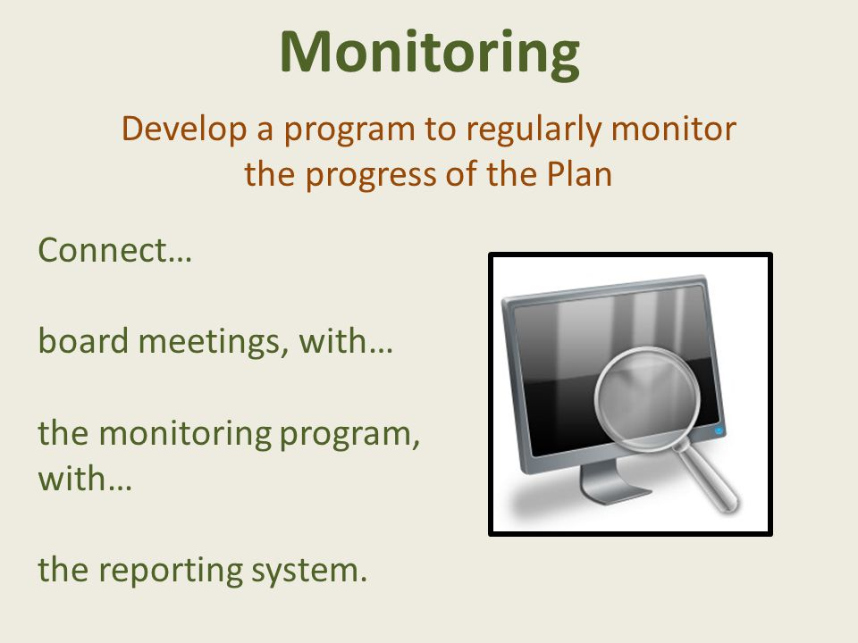 Monitoring Develop a program to regularly monitor the progress of the Plan Connect… board meetings, with… the monitoring program, with… the reporting