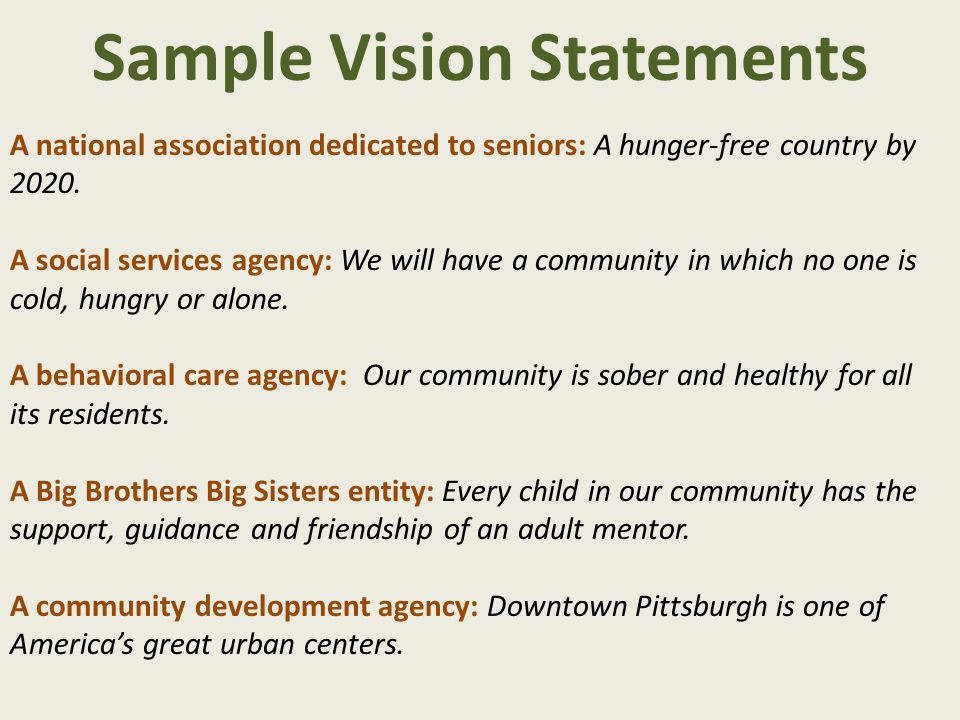 Sample Vision Statements A national association dedicated to seniors: A hunger-free country by 2020. A social services agency: We will have a communit
