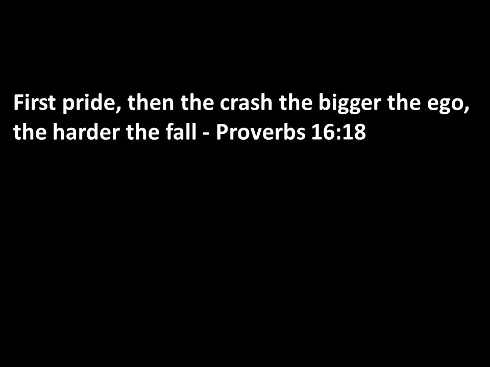 First pride, then the crash the bigger the ego, the harder the fall - Proverbs 16:18