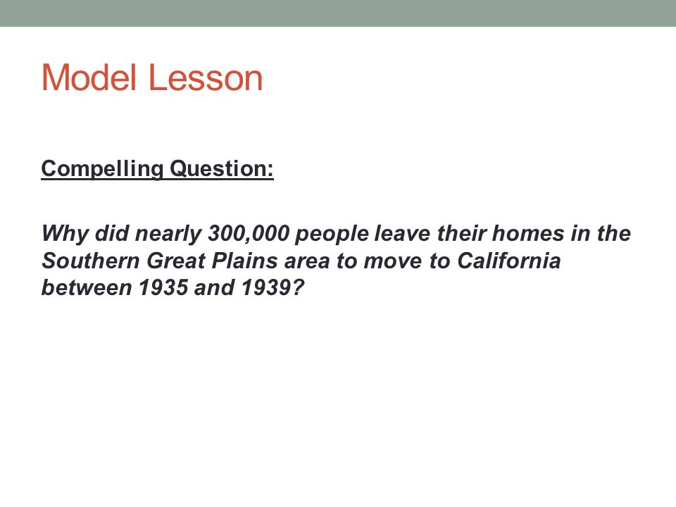Model Lesson Compelling Question: Why did nearly 300,000 people leave their homes in the Southern Great Plains area to move to California between 1935 and 1939?