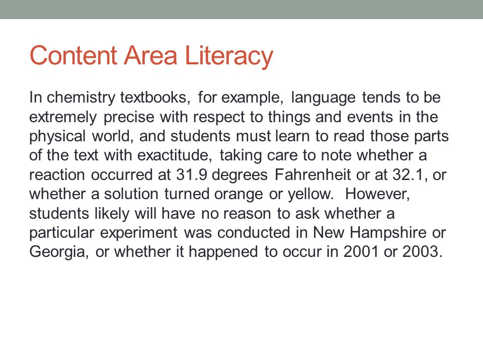 Content Area Literacy In chemistry textbooks, for example, language tends to be extremely precise with respect to things and events in the physical world, and students must learn to read those parts of the text with exactitude, taking care to note whether a reaction occurred at 31.9 degrees Fahrenheit or at 32.1, or whether a solution turned orange or yellow.