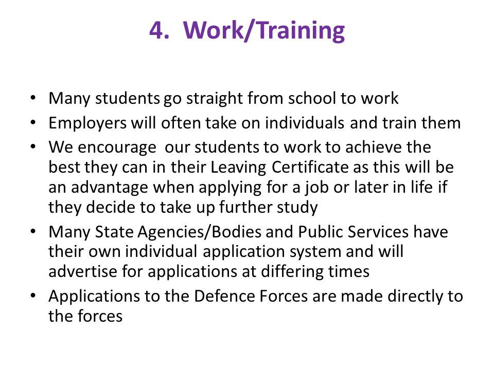 4. Work/Training Many students go straight from school to work Employers will often take on individuals and train them We encourage our students to wo