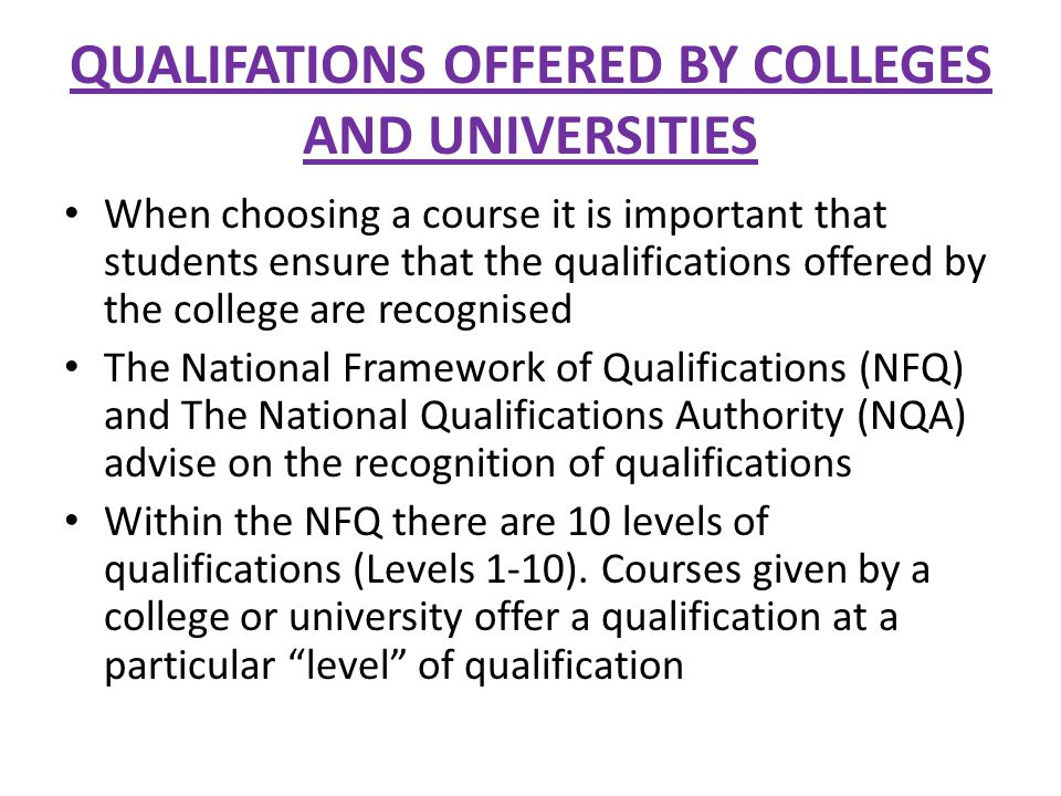 QUALIFATIONS OFFERED BY COLLEGES AND UNIVERSITIES When choosing a course it is important that students ensure that the qualifications offered by the college are recognised The National Framework of Qualifications (NFQ) and The National Qualifications Authority (NQA) advise on the recognition of qualifications Within the NFQ there are 10 levels of qualifications (Levels 1-10).