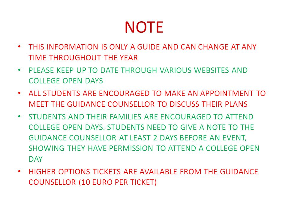 NOTE THIS INFORMATION IS ONLY A GUIDE AND CAN CHANGE AT ANY TIME THROUGHOUT THE YEAR PLEASE KEEP UP TO DATE THROUGH VARIOUS WEBSITES AND COLLEGE OPEN DAYS ALL STUDENTS ARE ENCOURAGED TO MAKE AN APPOINTMENT TO MEET THE GUIDANCE COUNSELLOR TO DISCUSS THEIR PLANS STUDENTS AND THEIR FAMILIES ARE ENCOURAGED TO ATTEND COLLEGE OPEN DAYS.