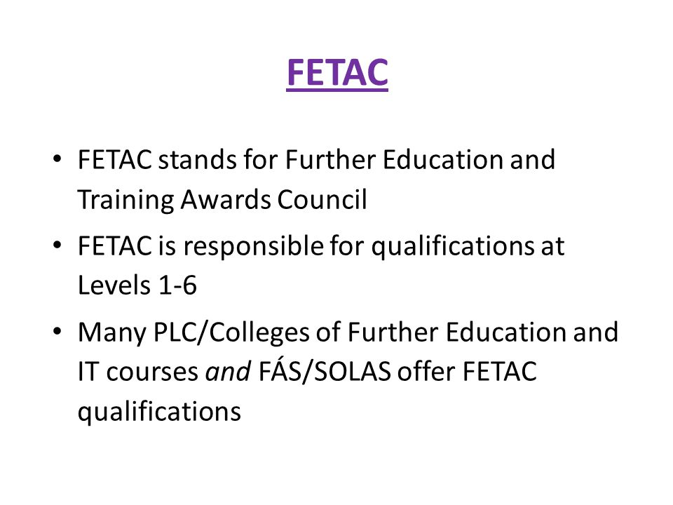 FETAC FETAC stands for Further Education and Training Awards Council FETAC is responsible for qualifications at Levels 1-6 Many PLC/Colleges of Further Education and IT courses and FÁS/SOLAS offer FETAC qualifications