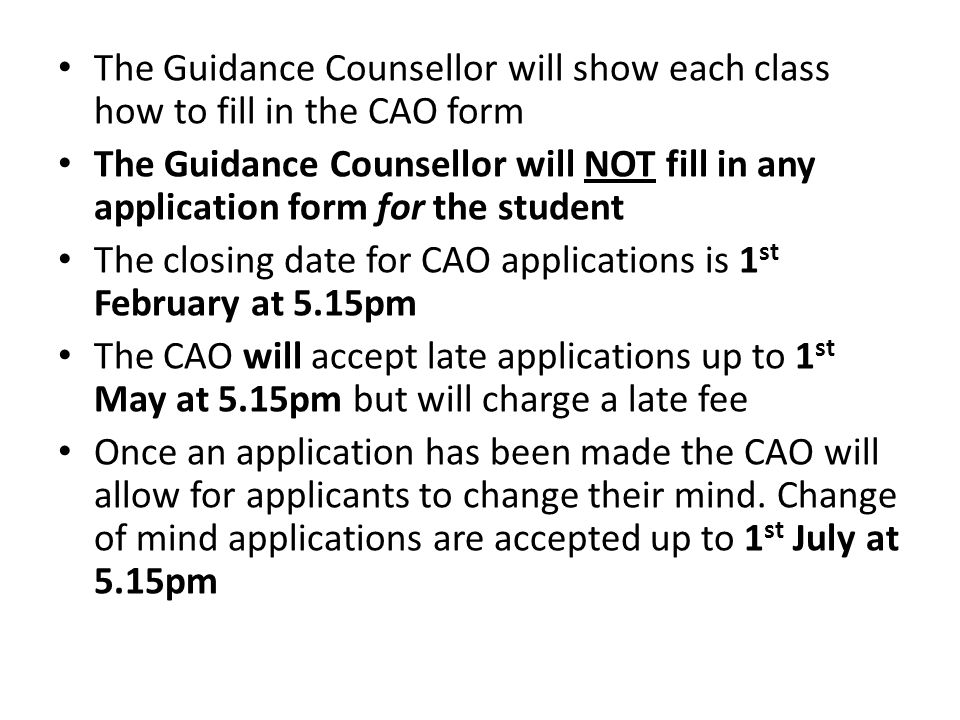The Guidance Counsellor will show each class how to fill in the CAO form The Guidance Counsellor will NOT fill in any application form for the student The closing date for CAO applications is 1 st February at 5.15pm The CAO will accept late applications up to 1 st May at 5.15pm but will charge a late fee Once an application has been made the CAO will allow for applicants to change their mind.