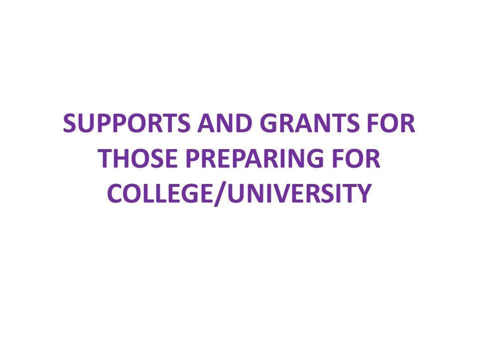 SUPPORTS AND GRANTS FOR THOSE PREPARING FOR COLLEGE/UNIVERSITY