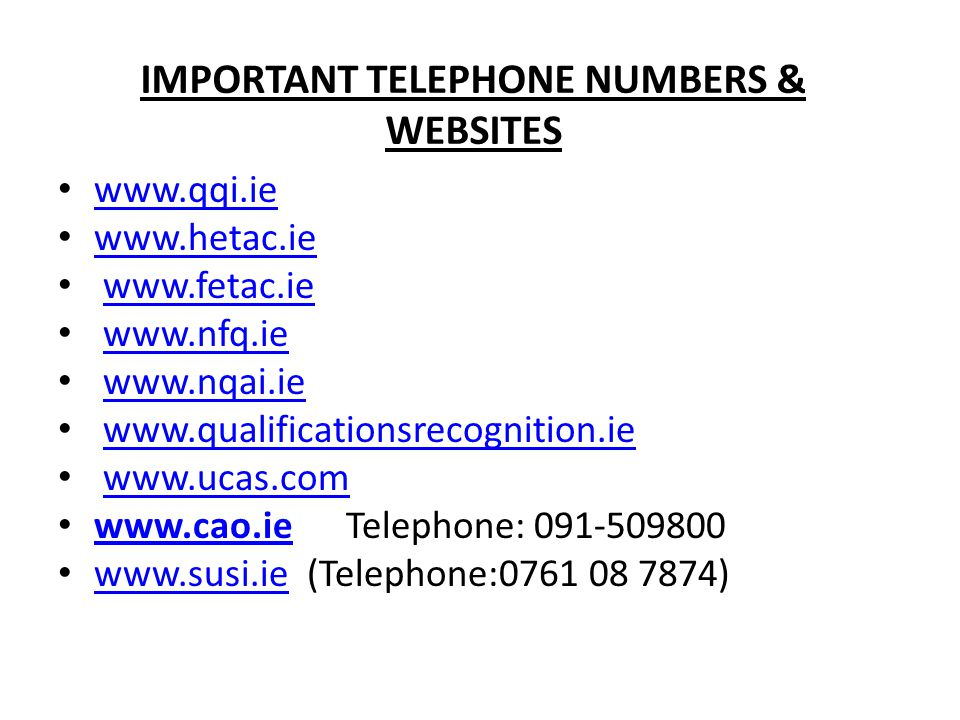 IMPORTANT TELEPHONE NUMBERS & WEBSITES www.qqi.ie www.hetac.ie www.fetac.ie www.nfq.ie www.nqai.ie www.qualificationsrecognition.ie www.ucas.com www.cao.ieTelephone: 091-509800 www.cao.ie www.susi.ie (Telephone:0761 08 7874) www.susi.ie