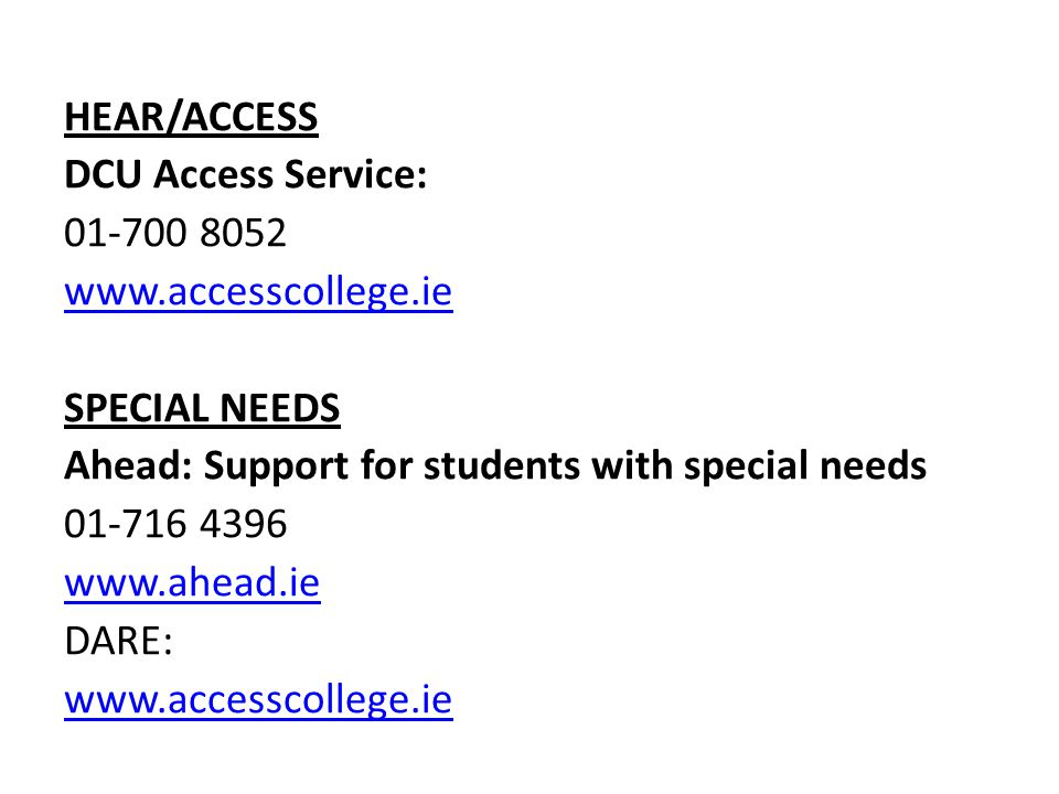 HEAR/ACCESS DCU Access Service: 01-700 8052 www.accesscollege.ie SPECIAL NEEDS Ahead: Support for students with special needs 01-716 4396 www.ahead.ie DARE: www.accesscollege.ie