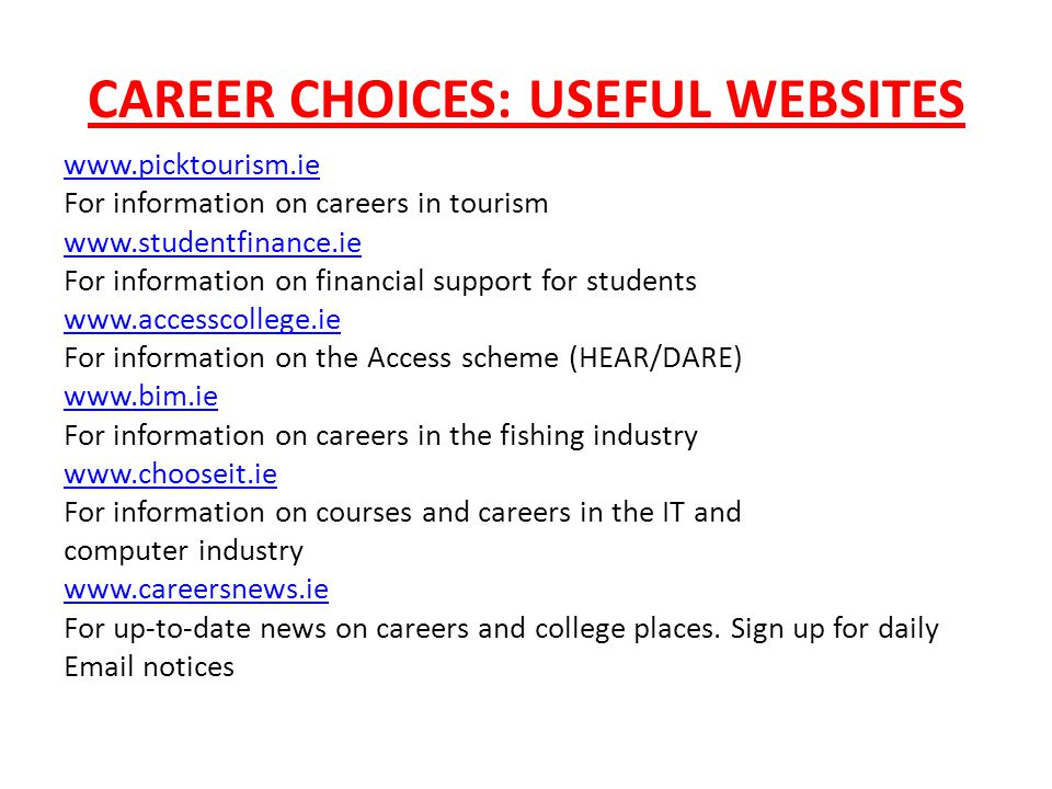 CAREER CHOICES: USEFUL WEBSITES www.picktourism.ie For information on careers in tourism www.studentfinance.ie For information on financial support for students www.accesscollege.ie For information on the Access scheme (HEAR/DARE) www.bim.ie For information on careers in the fishing industry www.chooseit.ie For information on courses and careers in the IT and computer industry www.careersnews.ie For up-to-date news on careers and college places.
