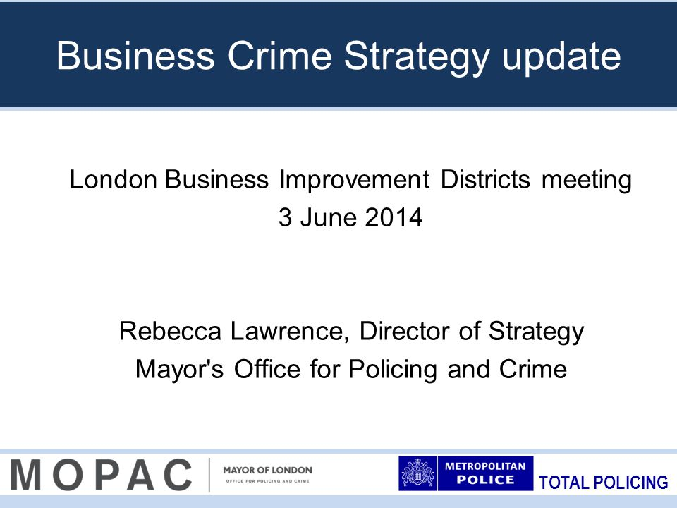 TOTAL POLICING Business Crime Strategy update London Business Improvement Districts meeting 3 June 2014 Rebecca Lawrence, Director of Strategy Mayor s Office for Policing and Crime