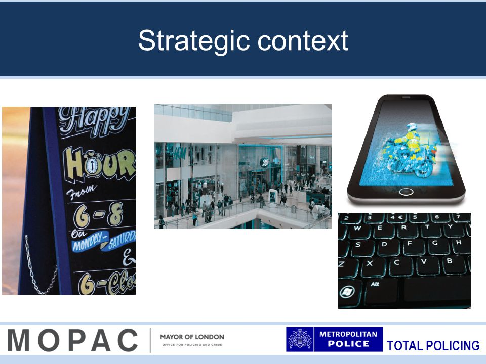 TOTAL POLICING Local business crime issues across London Extensive MOPAC consultation with businesses highlighted a number of issues : –Police response –Reporting –Protective security and crime prevention –Landscape –Specific issues raised by BIDs: police resourcing and response.