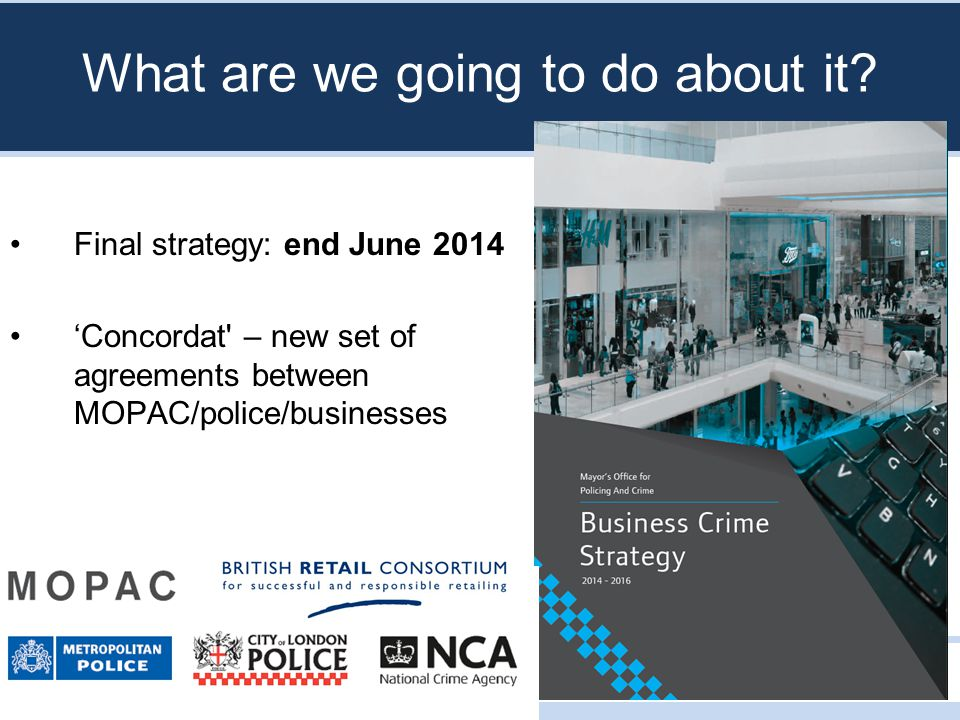 TOTAL POLICING How the strategy will help BIDs in particular Accountability Police response Business crime reduction partnerships Also: -Business resilience centre -Cyber crime unit -Predictive crime mapping to track organised criminal retail gangs -Business attitudes survey