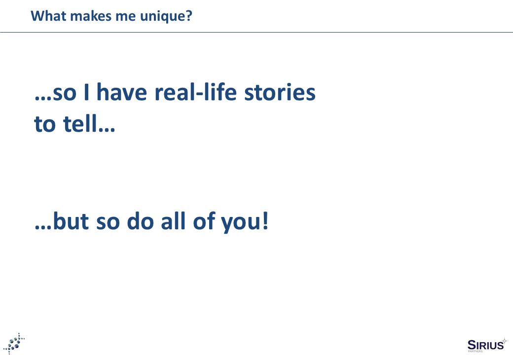 What makes me unique? …so I have real-life stories to tell… …but so do all of you!