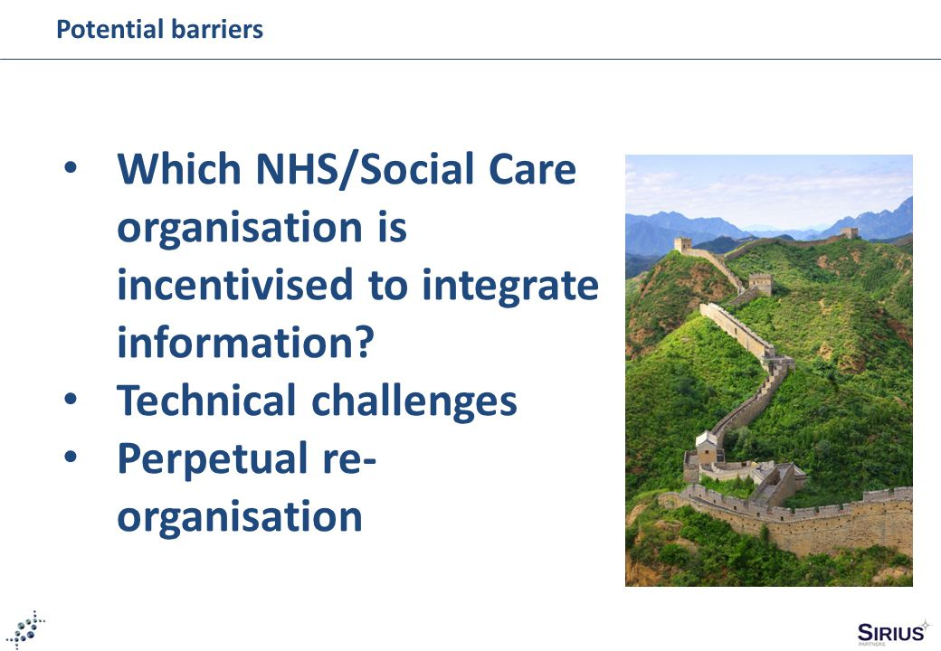 Potential barriers Which NHS/Social Care organisation is incentivised to integrate information? Technical challenges Perpetual re- organisation