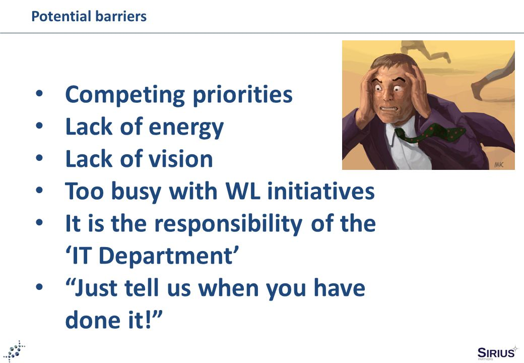 """Potential barriers Competing priorities Lack of energy Lack of vision Too busy with WL initiatives It is the responsibility of the 'IT Department' """"Ju"""
