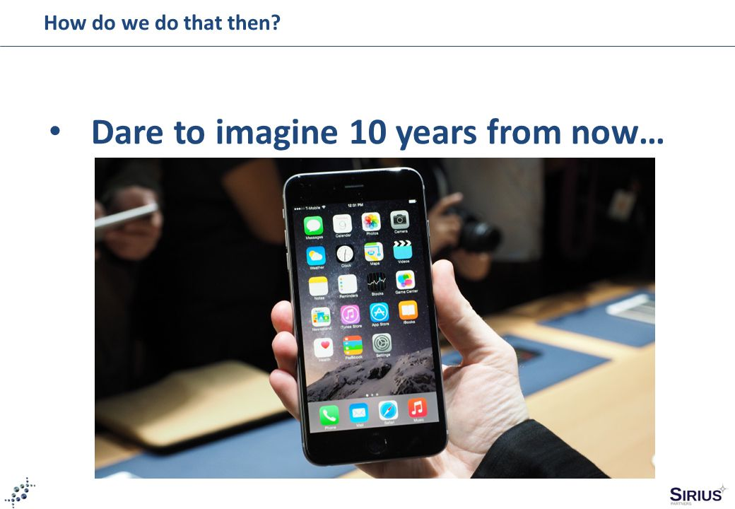 How do we do that then? Dare to imagine 10 years from now…
