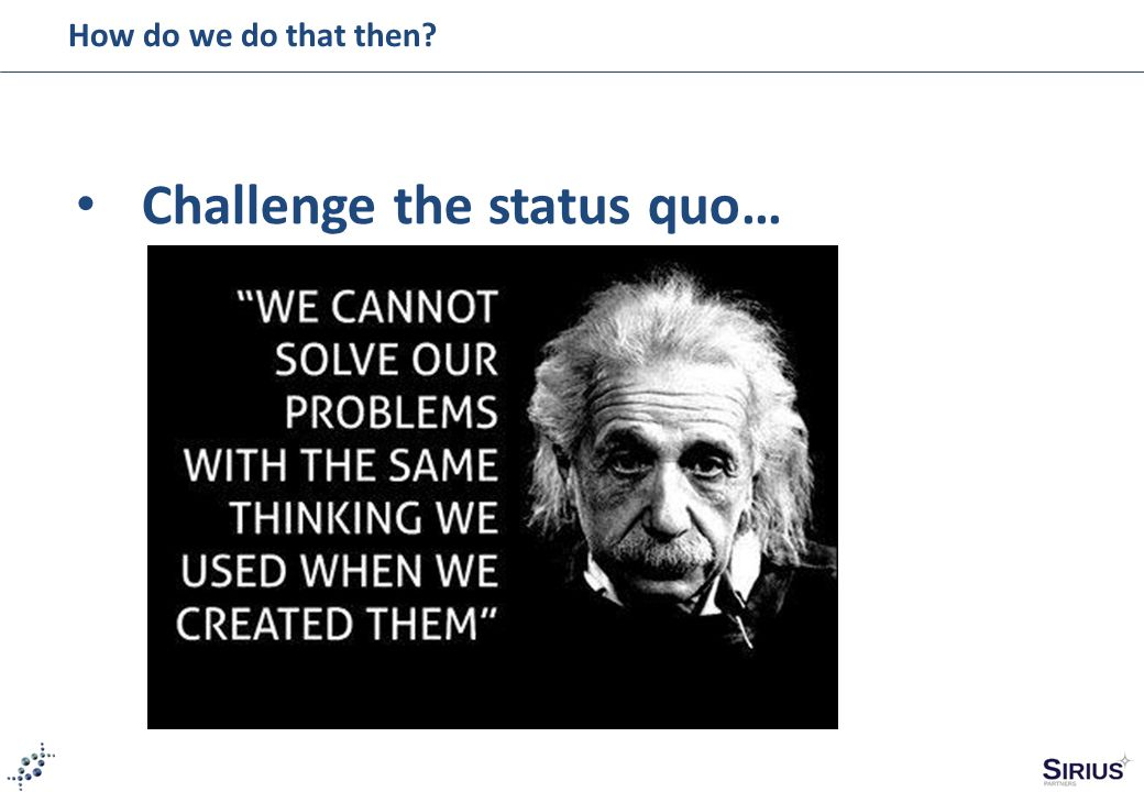 How do we do that then? Challenge the status quo…