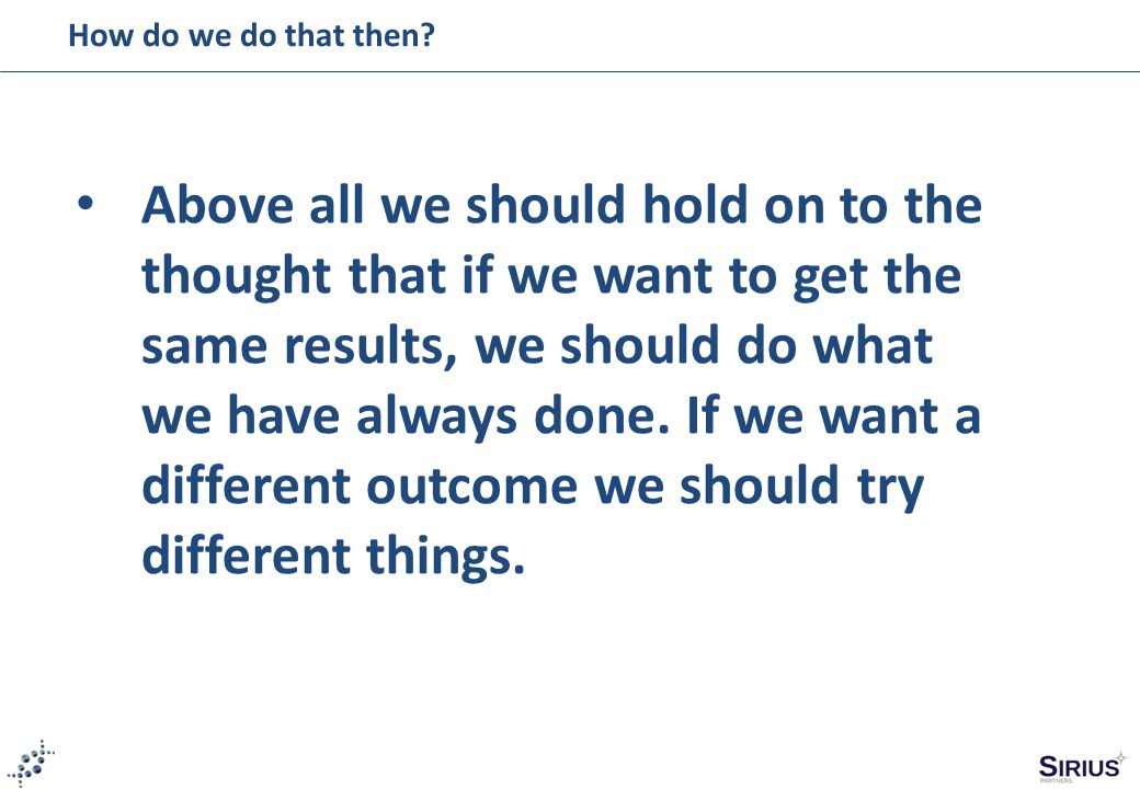 How do we do that then? Above all we should hold on to the thought that if we want to get the same results, we should do what we have always done. If