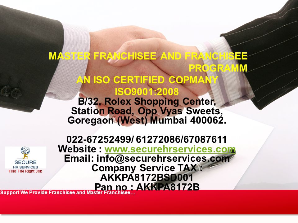 Find The Right Job Support We Provide Franchisee and Master Franchisee… MASTER FRANCHISEE AND FRANCHISEE PROGRAMM AN ISO CERTIFIED COPMANY ISO9001:2008 B/32, Rolex Shopping Center, Station Road, Opp Vyas Sweets, Goregaon (West) Mumbai 400062.