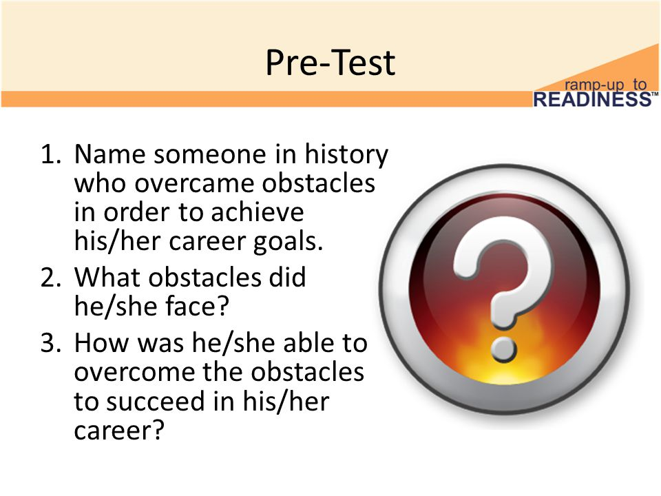 Pre-Test 1.Name someone in history who overcame obstacles in order to achieve his/her career goals.