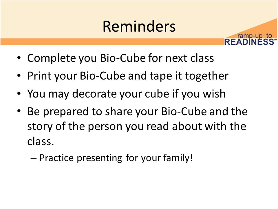 Reminders Complete you Bio-Cube for next class Print your Bio-Cube and tape it together You may decorate your cube if you wish Be prepared to share your Bio-Cube and the story of the person you read about with the class.