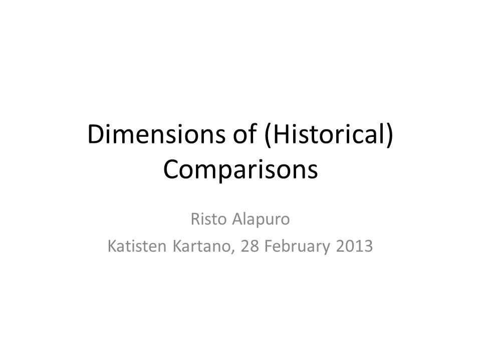 Dimensions of (Historical) Comparisons Risto Alapuro Katisten Kartano, 28 February 2013