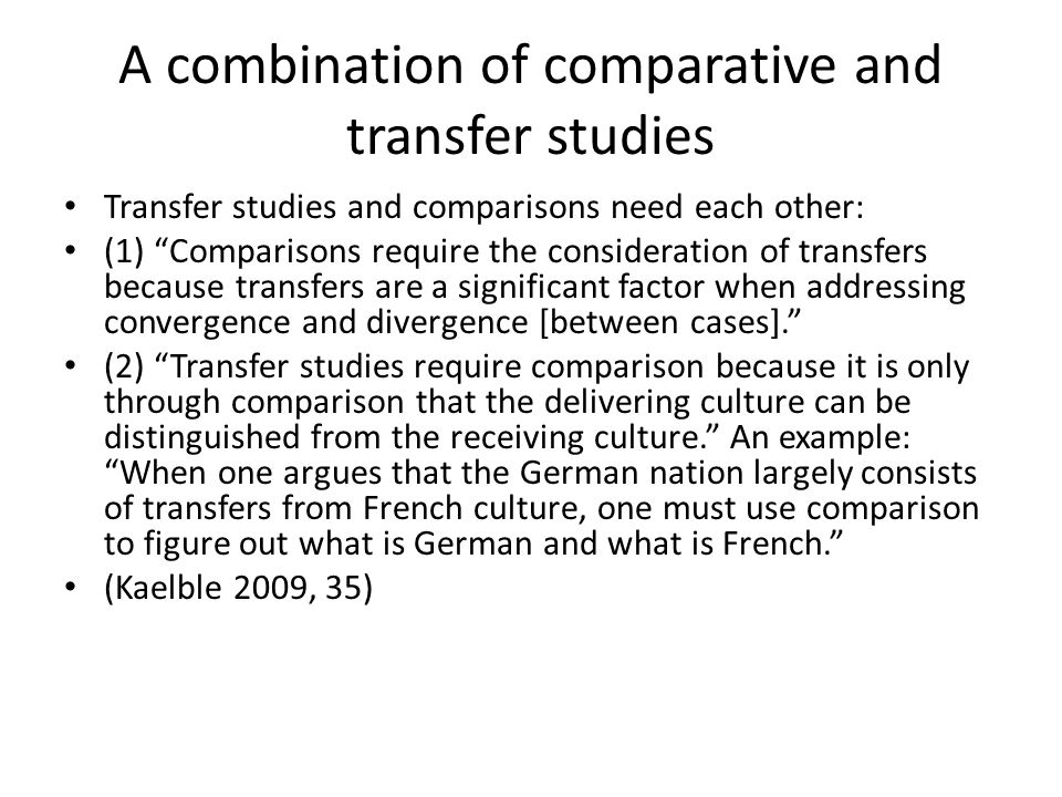 A combination of comparative and transfer studies Transfer studies and comparisons need each other: (1) Comparisons require the consideration of transfers because transfers are a significant factor when addressing convergence and divergence [between cases]. (2) Transfer studies require comparison because it is only through comparison that the delivering culture can be distinguished from the receiving culture. An example: When one argues that the German nation largely consists of transfers from French culture, one must use comparison to figure out what is German and what is French. (Kaelble 2009, 35)