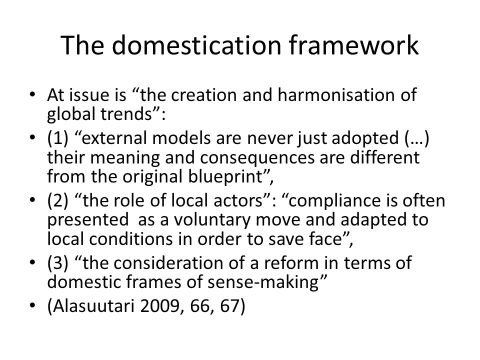 The domestication framework At issue is the creation and harmonisation of global trends : (1) external models are never just adopted (…) their meaning and consequences are different from the original blueprint , (2) the role of local actors : compliance is often presented as a voluntary move and adapted to local conditions in order to save face , (3) the consideration of a reform in terms of domestic frames of sense-making (Alasuutari 2009, 66, 67)