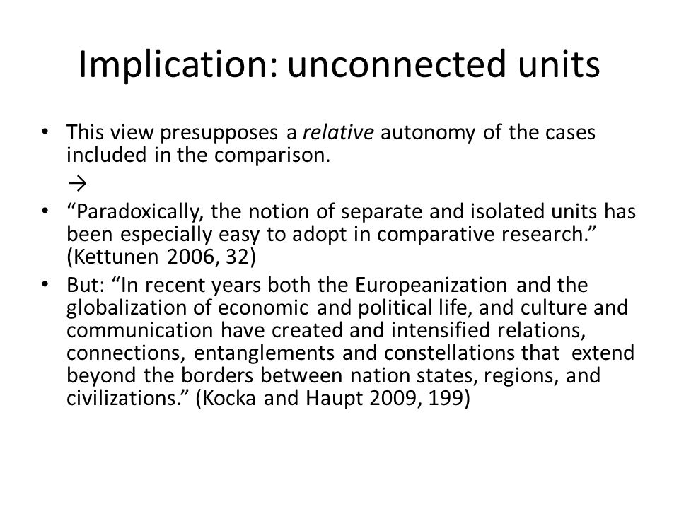 Implication: unconnected units This view presupposes a relative autonomy of the cases included in the comparison.