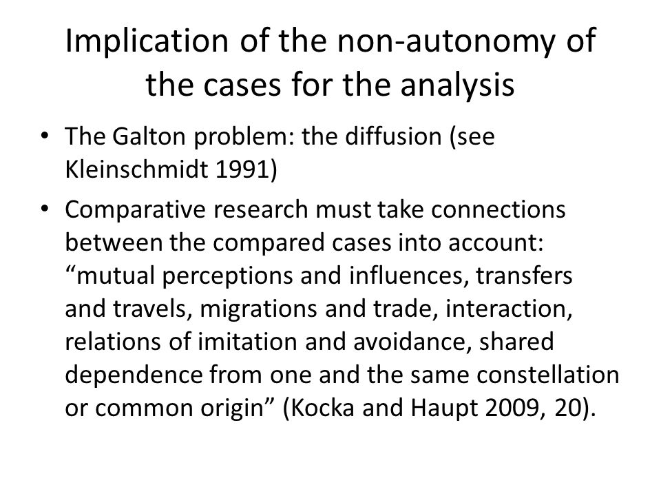 Implication of the non-autonomy of the cases for the analysis The Galton problem: the diffusion (see Kleinschmidt 1991) Comparative research must take connections between the compared cases into account: mutual perceptions and influences, transfers and travels, migrations and trade, interaction, relations of imitation and avoidance, shared dependence from one and the same constellation or common origin (Kocka and Haupt 2009, 20).