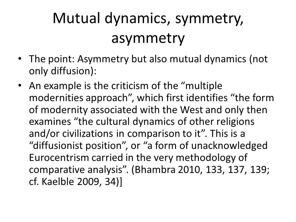 Mutual dynamics, symmetry, asymmetry The point: Asymmetry but also mutual dynamics (not only diffusion): An example is the criticism of the multiple modernities approach , which first identifies the form of modernity associated with the West and only then examines the cultural dynamics of other religions and/or civilizations in comparison to it .
