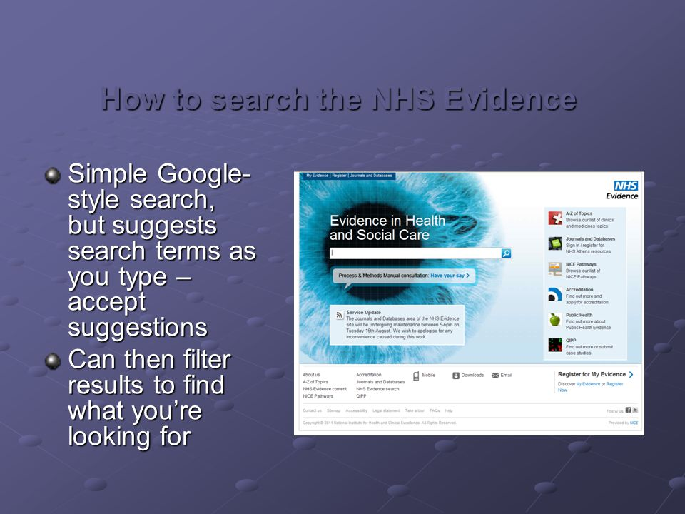 How to search the NHS Evidence Simple Google- style search, but suggests search terms as you type – accept suggestions Can then filter results to find