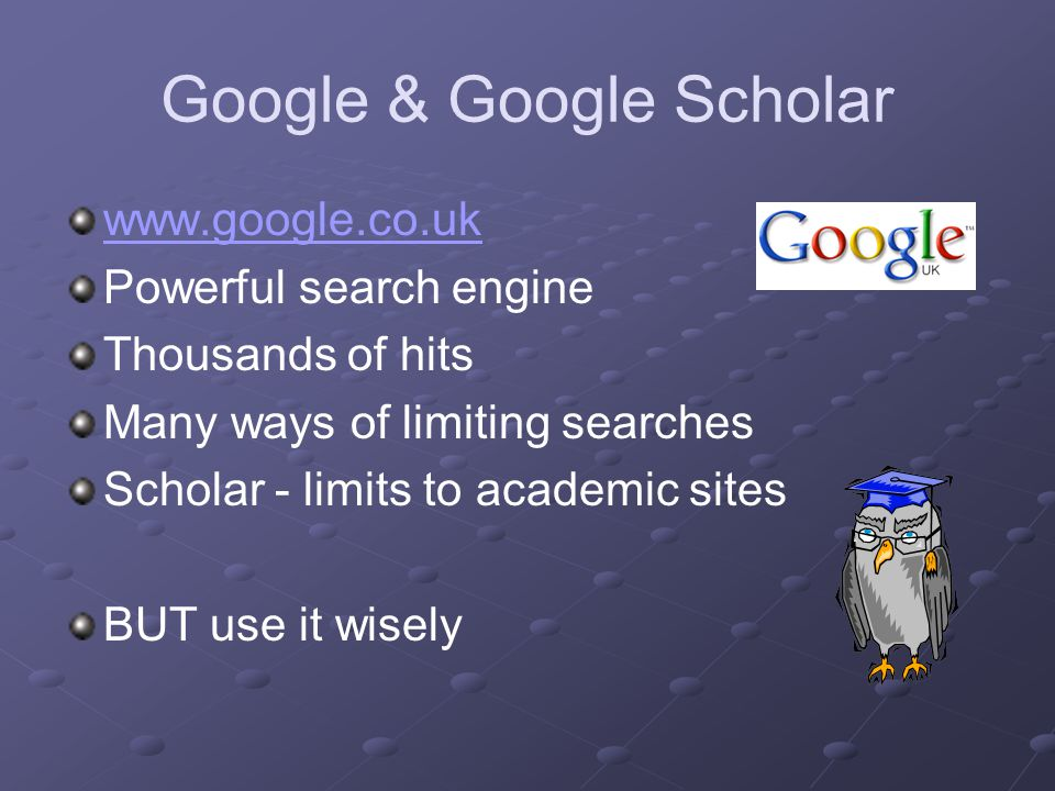 Google & Google Scholar www.google.co.uk Powerful search engine Thousands of hits Many ways of limiting searches Scholar - limits to academic sites BUT use it wisely
