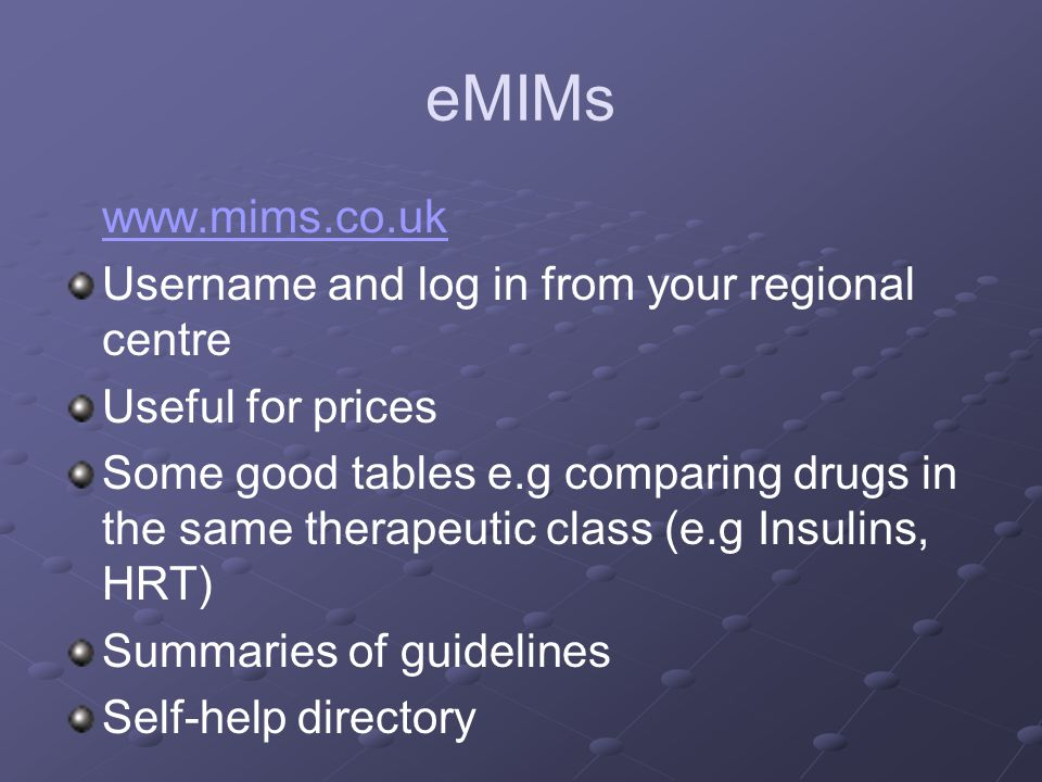 eMIMs www.mims.co.uk Username and log in from your regional centre Useful for prices Some good tables e.g comparing drugs in the same therapeutic class (e.g Insulins, HRT) Summaries of guidelines Self-help directory