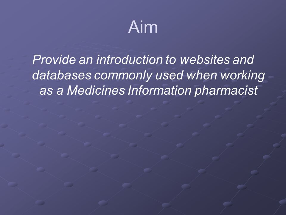 Aim Provide an introduction to websites and databases commonly used when working as a Medicines Information pharmacist