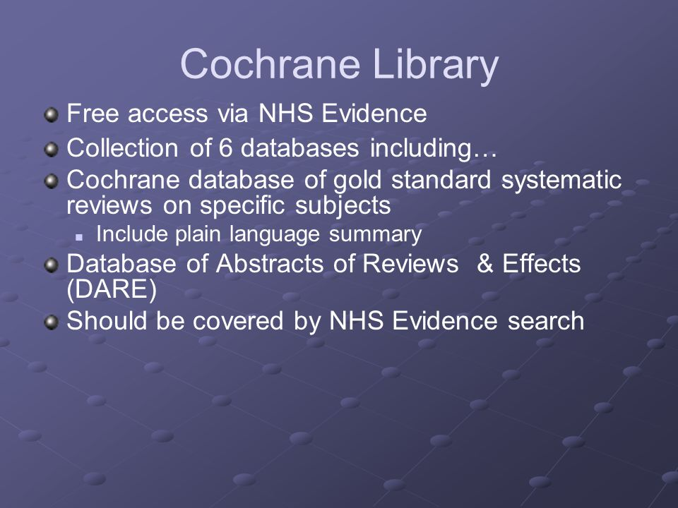 Free access via NHS Evidence Collection of 6 databases including… Cochrane database of gold standard systematic reviews on specific subjects Include plain language summary Database of Abstracts of Reviews & Effects (DARE) Should be covered by NHS Evidence search