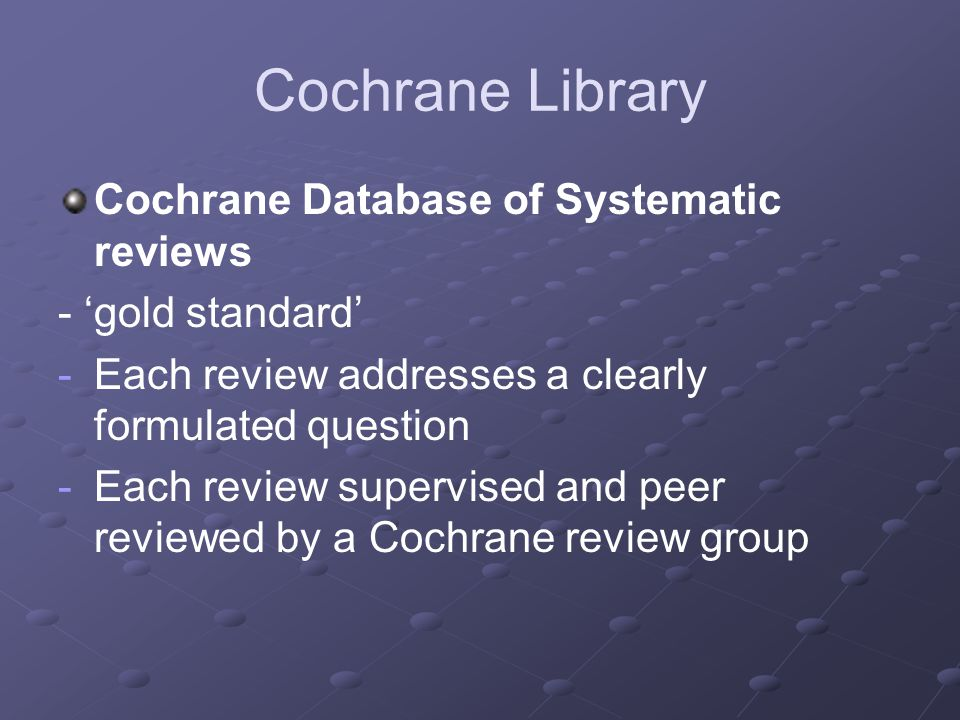 Cochrane Library Cochrane Database of Systematic reviews - 'gold standard' - -Each review addresses a clearly formulated question - -Each review super