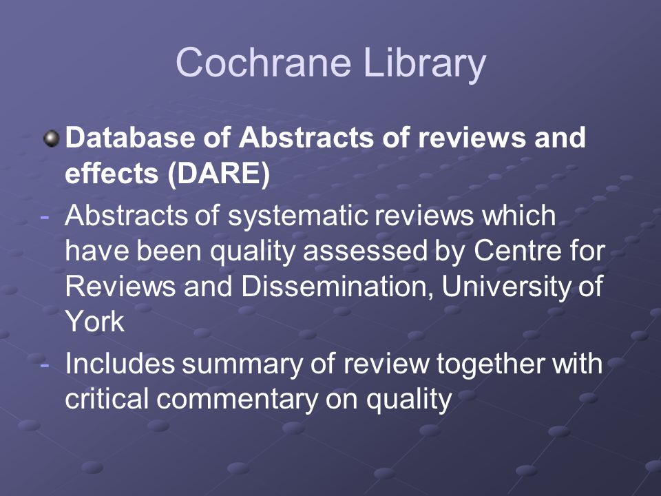 Cochrane Library Database of Abstracts of reviews and effects (DARE) - -Abstracts of systematic reviews which have been quality assessed by Centre for