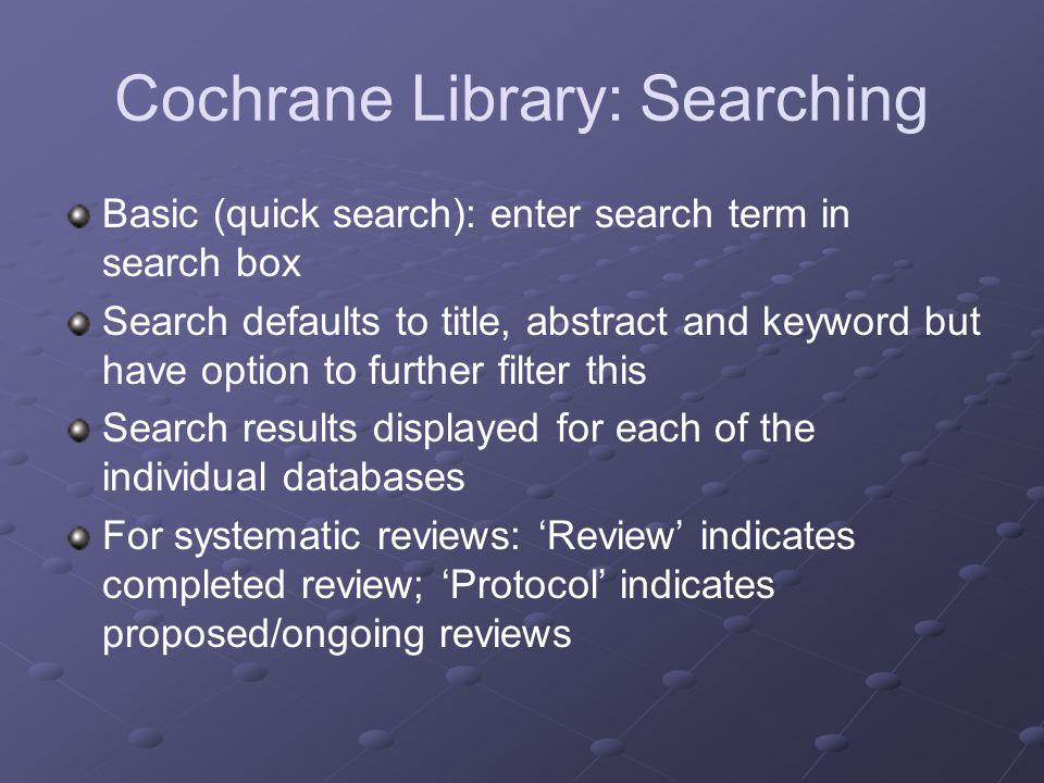 Cochrane Library: Searching Advanced search: click on link below search box Allow combined search terms using AND, OR and NOT Can refine search by selecting individual databases to search (search limits) Online guides & tutorials Access from home page under Learn heading