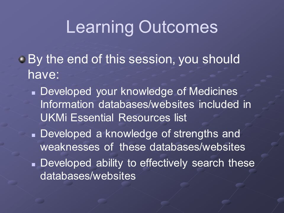 Learning Outcomes By the end of this session, you should have: Developed your knowledge of Medicines Information databases/websites included in UKMi Essential Resources list Developed a knowledge of strengths and weaknesses of these databases/websites Developed ability to effectively search these databases/websites