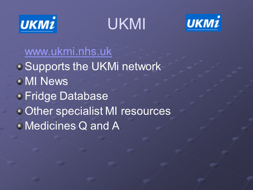 UKMI www.ukmi.nhs.uk Supports the UKMi network MI News Fridge Database Other specialist MI resources Medicines Q and A