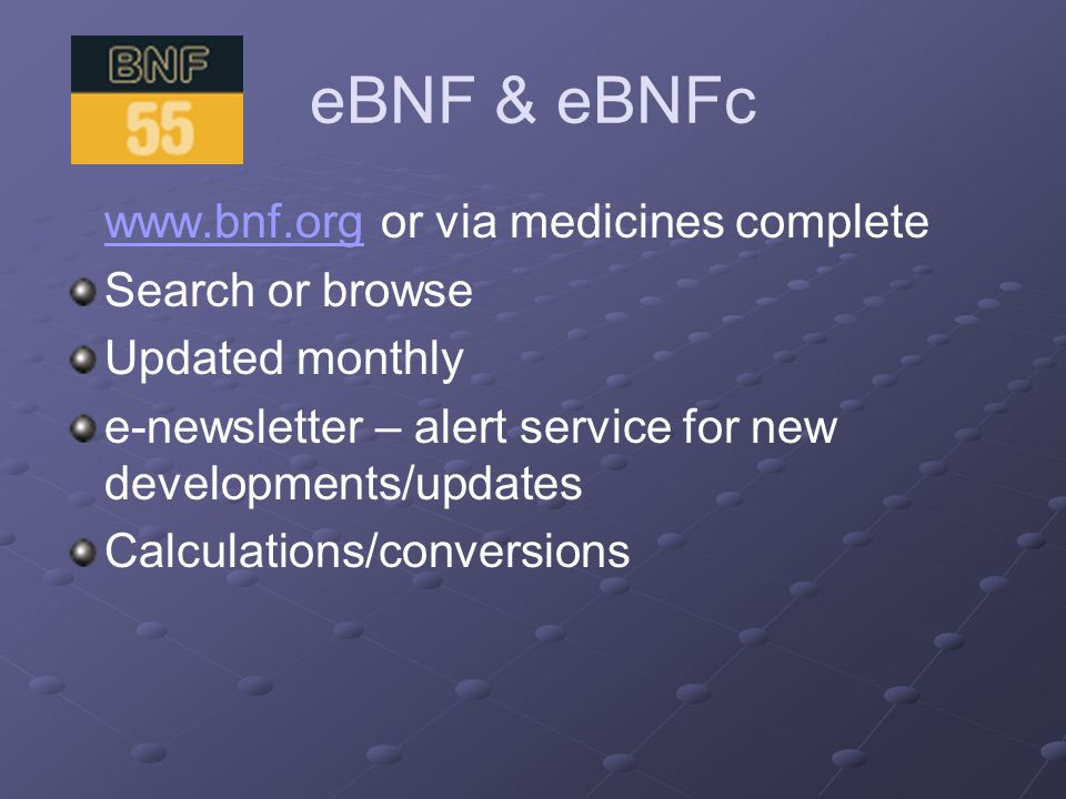 eBNF & eBNFc www.bnf.orgwww.bnf.org or via medicines complete Search or browse Updated monthly e-newsletter – alert service for new developments/updates Calculations/conversions