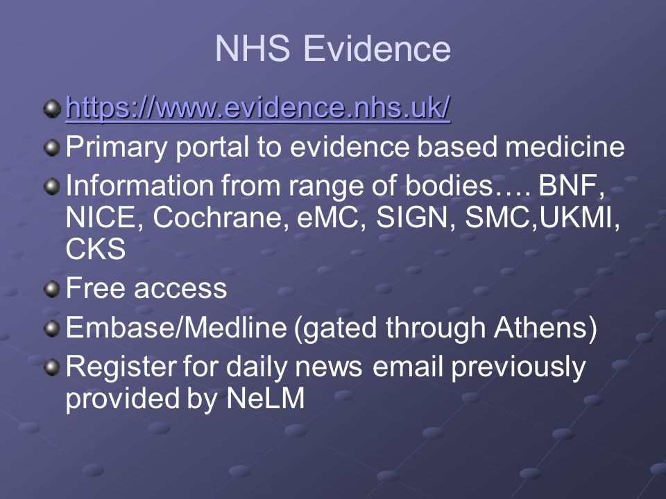 NHS Evidence https://www.evidence.nhs.uk/ Primary portal to evidence based medicine Information from range of bodies…. BNF, NICE, Cochrane, eMC, SIGN,